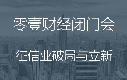 零壹财经闭门研讨会之征信业破局与立新即将开始
