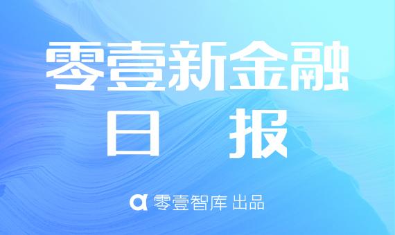 零壹新金融日报:央行正在起草覆盖全社会的征信系统;苏宁消费金融上半年不良率低于4%
