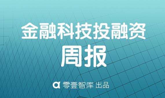 上周15家金融科技公司披露投融资情况,总计9.6亿元