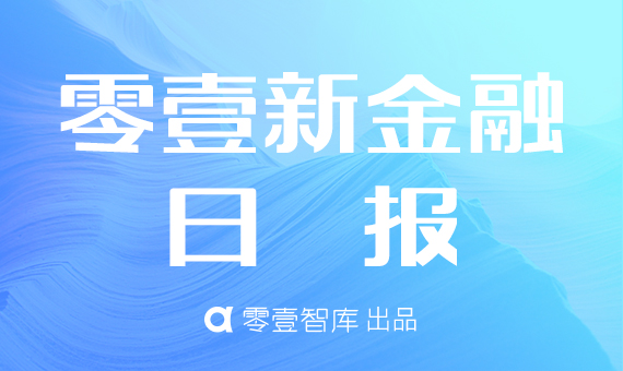 零壹新金融日报:零壹智库发布P2P网贷半年报;百信银行增资20亿股股份获批